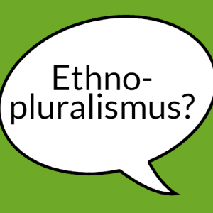 """Weiße Sprechblase auf grünem Grund mit der Aufschrift """"Ethnopluralismus?"""""""